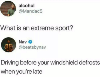 Driving, Alcohol, and What Is: alcohol  @Mandac5  What is an extreme sport?  Nav  @beatsbynav  Driving before your windshield defrosts  when you're late meirl