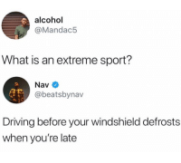 Driving, Alcohol, and What Is: alcohol  @Mandac5  What is an extreme sport?  Nav  @beatsbynav  Driving before your windshield defrosts  when you're late