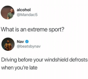 It's the season again. by hootersbutwithcats MORE MEMES: alcohol  @Mandac5  What is an extreme sport?  Nav  @beatsbynav  Driving before your windshield defrosts  when you're late It's the season again. by hootersbutwithcats MORE MEMES