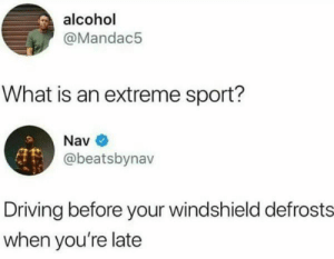 Dank, Driving, and Memes: alcohol  @Mandac5  What is an extreme sport?  Nav  @beatsbynav  Driving before your windshield defrosts  when you're late An extreme sport most of us have done by jen-st MORE MEMES