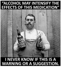"""Warning or suggestion?!: """"ALCOHOL MAY INTENSIFY THE  EFFECTS OF THIS MEDICATION""""  Men United  I NEVER KNOW IF THIS IS A  WARNING OR A SUGGESTION Warning or suggestion?!"""