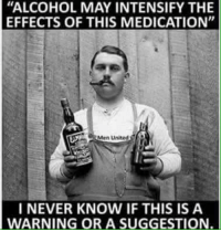 "Alcohol: ""ALCOHOL MAY INTENSIFY THE  EFFECTS OF THIS MEDICATION""  Men United  I NEVER KNOW IF THIS IS A  WARNING OR A SUGGESTION"