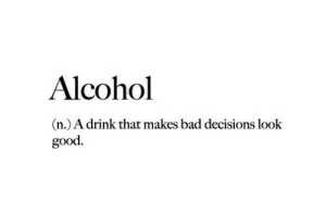 Bad, Alcohol, and Good: Alcohol  n.) A drink that makes bad decisions look  good.