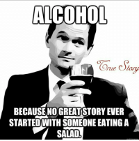 Memes, 🤖, and Rue: ALCOHOL  rue Olay  BECAUSE NO GREAT STORY EVER  STARTED WITH SOMEONE EATING A  SALAD  meme