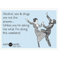Lmfao 😂😂😂: Alcohol, sex & drugs  are not the  answer...  Unless you're asking  me what I'm doing  this weekend.  cards  ee  user card Lmfao 😂😂😂