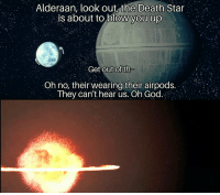 Death Star, God, and Death: Alderaan, looK out,the Death Star  is about to blow you up  old  Get out Of th  Oh no, their wearing their airpods.  They can't hear us. Oh God.