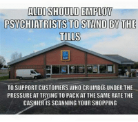 Memes, Pressure, and Shopping: ALDI SHOULD EMPLOY  PSVCHIATRISTS TO STAND BY THE  ALDI  TO SUPPORT CUSTOMERS WHO CRUMBLE UNDER THE  PRESSURE AT TRYING TO PACK AT THE SAME RATE THE  CASHIER IS SCANNING YOUR SHOPPING