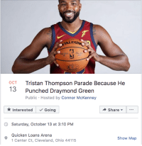Cavs, Draymond Green, and Cleveland: ALDIN  OCT Tristan Thompson Parade Because He  3 Punched Draymond Green  Public Hosted by Connor McKenney  Interested  Going  Share  Saturday, October 13 at 3:10 PM  Quicken Loans Arena  Show Map  Center Ct, Cleveland, Ohio 44115 Cavs fans are celebrating their big offseason moment 📅  A parade outside the arena has been planned for Tristan Thompson who punched Draymond Green