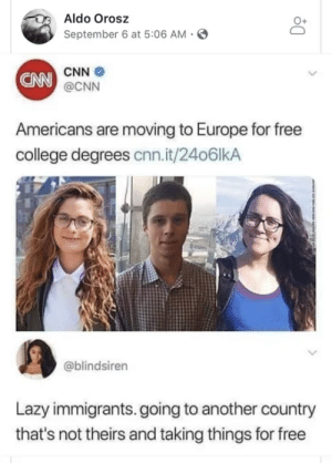 Theirs: Aldo Orosz  September 6 at 5:06 AM  CNN  CNN @CNN  Americans are moving to Europe for free  college degrees cnn.it/24o6lkA  @blindsiren  Lazy immigrants.going to another country  that's not theirs and taking things for free