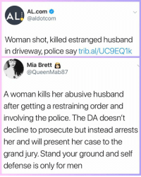 Memes, Police, and Husband: ALE  AL.com  @aldotcom  Woman shot, killed estranged husband  in driveway, police say trib.al/UC9EQ1k  Mia Brett  @QueenMab87  A woman kills her abusive husband  after getting a restraining order and  involving the police. The DA doesn't  decline to prosecute but instead arrests  her and will present her case to the  grand jury. Stand your ground and self  defense is only for men