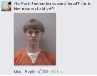 coconut head: Ale Park  Remembe  coconut head? this is  him now feel old yet?  Like Reply  85  10 hrs