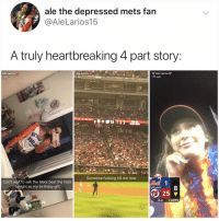 Everyone wish Ale a happy birthday!!!!!!!: ale the depressed mets fan  @AleLarios15  A truly heartbreaking 4 part story  Ale Larios  ago  Ale Larios  h ago  e LariOS  10h ago  Someone fucking kill me now  Can't wait to see the Mets beat the Nats  tonight as my birthday gift  8  25 ▼  al  0-0 2OUTS Everyone wish Ale a happy birthday!!!!!!!