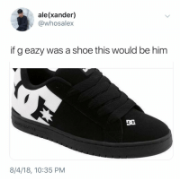 xander: ale(xander)  @whosalex  if g eazy was a shoe this would be him  IO E  8/4/18, 10:35 PM