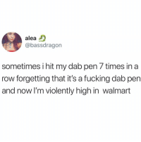 Fucking, Memes, and Walmart: alea  @bassdragon  sometimes i hit my dab pen 7 times in a  row forgetting that it's a fucking dab pen  and now I'm violently high in walmart @donny.drama is a must follow 😂😂😂