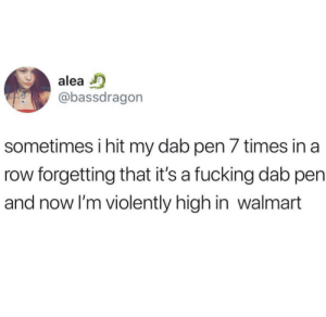 me irl by elysenator MORE MEMES: alea  @bassdragorn  sometimes i hit my dab pen 7 times in a  row forgetting that it's a fucking dab pen  and now I'm violently high in walmart me irl by elysenator MORE MEMES