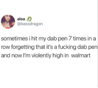 Fucking, Walmart, and Dab: alea D  @bassdragon  sometimes i hit my dab pen 7 times in a  row forgetting that it's a fucking dab pen  and now I'm violently high in walmart