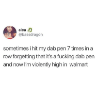 Bruh, Fucking, and Walmart: aleaD  @bassdragon  sometimes i hit my dab pen 7 times in a  row forgetting that it's a fucking dab pen  and now l'm violently high in walmart bruh 😂