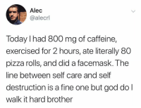 Self destruction or self care: Alec  @alecrl  Today I had 800 mg of caffeine,  exercised for 2 hours, ate literally 80  pizza rolls, and did a facemask. The  line between self care and self  destruction is a fine one but god dol  walk it hard brother Self destruction or self care