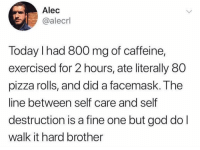 @moistbuddha gets me 😂😂: Alec  @alecrl  Today I had 800 mg of caffeine,  exercised for 2 hours, ate literally 80  pizza rolls, and did a facemask. The  line between self care and self  destruction is a fine one but god do l  walk it hard brother @moistbuddha gets me 😂😂