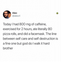 It always balances out: Alec  @alecrl  Today I had 800 mg of caffeine,  exercised for 2 hours, ate literally 80  pizza rolls, and did a facemask. The line  between self care and self destruction is  a fine one but god do l walk it hard  brother It always balances out