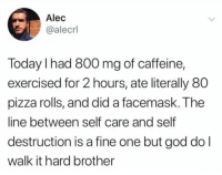 It's called balance. Look it up. (Funny stuff via @alecrlib): Alec  @alecrl  Today I had 800 mg of caffeine,  exercised for 2 hours, ate literally 80  pizza rolls, and did a facemask. The  line between self care and self  destruction is a fine one but god do l  walk it hard brother It's called balance. Look it up. (Funny stuff via @alecrlib)