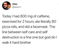 Funny, God, and Pizza: Alec  @alecrl  Today I had 800 mg of caffeine,  exercised for 2 hours, ate literally 80  pizza rolls, and did a facemask. The  line between self care and self  destruction is a fine one but god dol  walk it hard brother That's pretty impressive my guy (credit & consent: @alecrlib)
