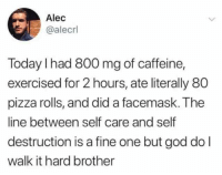 alec: Alec  @alecrl  Today I had 800 mg of caffeine,  exercised for 2 hours, ate literally 80  pizza rolls, and did a facemask. The  line between self care and self  destruction is a fine one but god do l  walk it hard brother