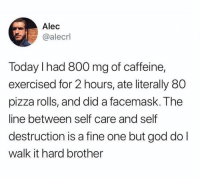 Dank, God, and Pizza: Alec  @alecrl  Today I had 800 mg of caffeine,  exercised for 2 hours, ate literally 80  pizza rolls, and did a facemask. The  line between self care and self  destruction is a fine one but god do l  walk it hard brother Walking that line like a tightrope.