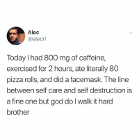 𝘍𝘰𝘭𝘭𝘰𝘸 𝘮𝘺 𝘗𝘪𝘯𝘵𝘦𝘳𝘦𝘴𝘵! → 𝘤𝘩𝘦𝘳𝘳𝘺𝘩𝘢𝘪𝘳𝘦𝘥: Alec  @alecrl  Today I had 800 mg of caffeine,  exercised for 2 hours, ate literally 80  pizza rolls, and did a facemask. The line  between self care and self destruction is  a fine one but god do l walk it hard  brother 𝘍𝘰𝘭𝘭𝘰𝘸 𝘮𝘺 𝘗𝘪𝘯𝘵𝘦𝘳𝘦𝘴𝘵! → 𝘤𝘩𝘦𝘳𝘳𝘺𝘩𝘢𝘪𝘳𝘦𝘥