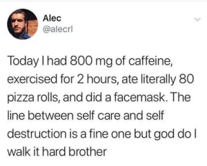 Meirl: Alec  @alecrl  Today I had 800 mg of caffeine,  exercised for 2 hours, ate literally 80  pizza rolls, and did a facemask. The  line between self care and self  destruction is a fine one but god do l  walk it hard brother Meirl