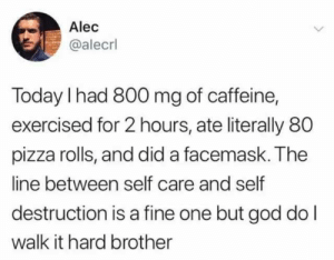 But God: Alec  @alecrl  Today I had 800 mg of caffeine,  exercised for 2 hours, ate literally 80  pizza rolls, and did a facemask. The  line between self care and self  destruction is a fine one but god do l  walk it hard brother