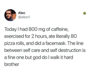 Harding: Alec  @alecrl  Today l had 800 mg of caffeine,  exercised for 2 hours, ate literally 80  pizza rolls, and did a facemask. The line  between self care and self destruction is  a fine one but god do I walk it hard  brother