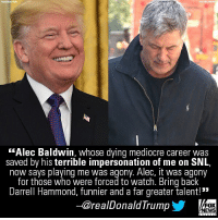 """Mediocre, Memes, and News: """"Alec Baldwin, whose dying mediocre career was  saved by his terrible impersonation of me on SNL,  now savs plaving me was agony. Alec, it was agony  for those who were forced to watch. Bring back  Darrell Hammond, funnier and a far greater talent!  -@realDonaldTrump  FOX  NEWS Anyone wondering what President @realdonaldtrump thinks of Alec Baldwin's impression of him on """"Saturday Night Live"""" no longer has to wonder."""