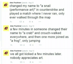 "Always happens to me..: Alec Faulkner @alecfa Aug 12  changed my name to ""a snail  (performance art)"" in counterstrike and  played a match where I never ran, only  ever walked through the map  232  ★6  Alec Faulkner @alecfa Aug 12  a few minutes in someone changed their  name to ""a crab"" and crouch-walked  everywhere, and then one more joined as  ""a frog"", only jumping  わ  2 5  Alec Faulkner @alecfa Aug 12  we all got kicked a few minutes later.  nobody appreciates art  21 Always happens to me.."