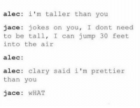 WHaT?!?!?!? ~IsabelleLewis: alec: i'm taller than you  jace jokes on you  I dont need  to be tall, I can jump 30 feet.  into the air  alec:  alec clary said i'm prettier  than you  Jace WHAT WHaT?!?!?!? ~IsabelleLewis