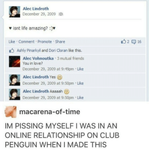 Club, Friends, and Life: Alec Lindroth  ecember 29, 2009  isnt life amazing? :)  Like Comment Promote Share  Ashly Pinarkyil and Dori Cloran like this.  Alec Vohnoutka 3 mutual friends  December 29, 2009 at 9:49pm Like  December 29, 2009 at 9:50pm Like  You in love?  Alec Lindroth Yes  Alec Lindroth Aaaaah  )  December 29, 2009 at 9:50pm Like  macarena-of-time  IM PISSING MYSELFIWAS IN AN  ONLINE RELATIONSHIP ON CLUB  PENGUIN WHEN I MADE THIS me irl