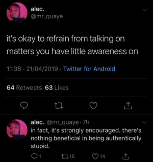 Android, Twitter, and Okay: alec.  @mr_quaye  it's okay to refrain from talking on  matters you have little awareness on  11:38 21/04/2019 Twitter for Android  64 Retweets 63 Likes  alec. @mr_quaye 7h  in fact, it's strongly encouraged. there's  nothing beneficial in being authentically  stupid  91  16