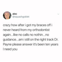 Post 1500: y the hELL havent u followed @kalesaladquotes yet🥗: alec  @squashgoblet  crazy how after i got my braces off i  never heard from my orthodontist  again...like no calls no nothin...no  guidance...am i still on the right track Dr.  Payne please answer it's been ten years  I need you Post 1500: y the hELL havent u followed @kalesaladquotes yet🥗