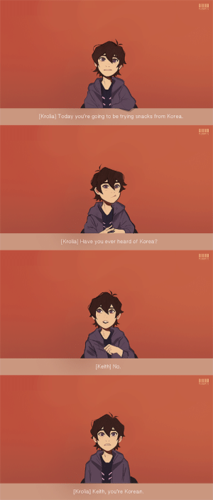 "aleikats:I saw @oceanabluart reblogged this and I immediately thought of Keith. Alternatively it can be ""Keith, You're Galran"" , and that's how he found out he's part alien. :^D lol : ALEIKA TS  [Krolia] Today you're going to be trying snacks from Korea.   ALEIKA TS  [Krolia] Have you ever heard of Korea?   ALEIKA TS  [Keith] No   ALEIKA TS  [Krolia] Keith, you're Korean aleikats:I saw @oceanabluart reblogged this and I immediately thought of Keith. Alternatively it can be ""Keith, You're Galran"" , and that's how he found out he's part alien. :^D lol"