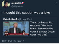 """<p>Genuinely laughed at it, too (via /r/BlackPeopleTwitter)</p>: alejandro*  @papivanu  i thought this caption was a joke  Kyle Griffin·@kylegriffin 1  Trump on Puerto Rico  response: """"This is an  island. Surrounded by  water. Big water. Ocean  WASHINGTON  0:21  UMP GIVES SPEECH TO MANUFACTURERS OCBSN  10:51 PM 29 Sep 17 <p>Genuinely laughed at it, too (via /r/BlackPeopleTwitter)</p>"""
