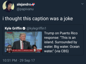 """Genuinely laughed at it, too: alejandro*  @papivanu  i thought this caption was a joke  Kyle Griffin·@kylegriffin 1  Trump on Puerto Rico  response: """"This is an  island. Surrounded by  water. Big water. Ocean  WASHINGTON  0:21  UMP GIVES SPEECH TO MANUFACTURERS OCBSN  10:51 PM 29 Sep 17 Genuinely laughed at it, too"""