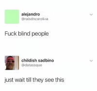 Funny, Fuck, and Childish: alejandro  @raisdncarolina  Fuck blind people  childish sadbino  @datassque  just wait till they see this Y'all messed up 😂😂😂