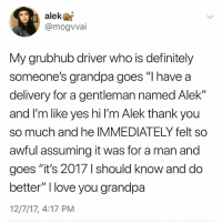 """Definitely, Love, and Memes: alekas  @mogvvai  My grubhub diriver who is definitely  someone's grandpa goes """"I have a  delivery for a gentleman named Alek""""  and I'm like yes hi l'm Alek thank you  so much and he IMMEDIATELY felt so  awful assuming it was for a man and  goes """"it's 2017 1 should know and do  better"""" I love you grandpa  12/7/17, 4:17 PM Do yourself a favor and follow my page @kalesaladquotes for the best in text quotes erryday"""