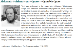 """Alive, Family, and Love: Aleksandr Solzhenitsyn > Quotes> Quotable Quote  """"And how we burned in the camps later, thinking: What would  things have been like if every Security operative, when he went  out at night to make an arrest, had been uncertain whether he  would return alive and had to say good-bye to his family? Or if,  during periods of mass arrests, as for example in Leningrad,  when they arrested a quarter of the entire city, people had not  simply sat there in their lairs, paling with terror at every bang  of the downstairs door and at every step on the staircase, but  had understood they had nothing left to lose and had boldly set  up in the downstairs hall an ambush of half a dozen people with  axes, hammers, pokers, or whatever else was at hand?... The Organs would very quickly  have suffered a shortage of officers and transport and, notwithstanding all of Stalin's  thirst, the cursed machine would have ground to a halt! If...if...We didn't love freedom  enough. And even more - we had no awareness of the real situation.... We purely and  simply deserved everything that happened afterward.""""  Aleksandr 1. Solzhenitsyn, The Gulag Archipelago 1918-1956 Why the 2nd Amendment is necessary."""