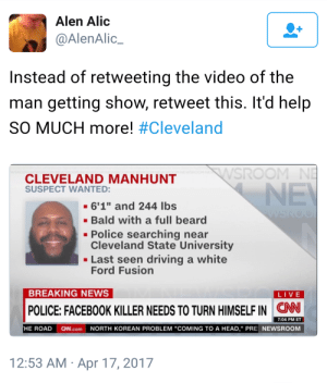 "cubapuddingjunior:  stay safe friends: Alen Alic  @AlenAlic_  Instead of retweeting the video of the  man getting show, retweet this. It'd help  SO MUCH more! #Cleveland  SROOM N  CLEVELAND MANHUNT  SUSPECT WANTED:  - 6'1"" and 244 lbs  -Bald with a full beard  Police searching near  Cleveland State University  Last seen driving a white  Ford Fusion  BREAKING NEWS  LIVE  POLICE: FACEBOOK KILLER NEEDS TO TURN HIMSELF IN CNN  7:04 PM ET  HE ROAD C.com NORTH KOREAN PROBLEM ""COMING TO A HEAD,"" PRE NEWSROOM  12:53 AM Apr 17, 2017 cubapuddingjunior:  stay safe friends"