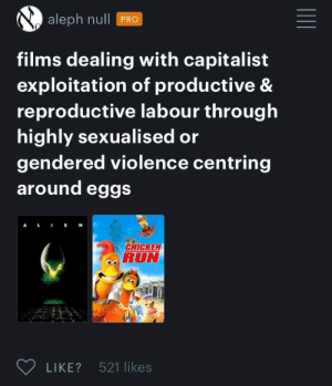 Run, Capitalist, and Pro: aleph nll PRO  films dealing with capitalist  exploitation of productive &  reproductive labour through  highly sexualised or  gendered violence centring  around eggs  RUN  LIKE? 521 likes