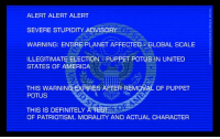 America, Definitely, and United: ALERT ALERT ALERT  SEVERE STUPIDITY ADVISORY  WARNING: ENTIRE PLANET AFFECTED GLOBAL SCALE  ILLEGITIMATE ELECTION PUPPET POTUS3N UNITED  STATES OF AMERICA-t uw..いにー  THIS WARNING EXPIRES AFTER REMOVAL OF PUPPET  POTUS  THIS IS DEFINITELY  OF PATRIOTISM, MORALITY AND ACTUAL CHARACTEP Anyone else feel like we should be seeing one of these right about now? .