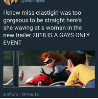 God, Huh, and Memes: alesblnayley  i knew miss elastigirl was too  gorgeous to be straight here's  she waving at a woman in the  new trailer 2018 IS A GAYS ONLY  EVENT  4:07 am 15 Feb 18 God just be making anybody huh 💀