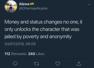 Dank, Memes, and Money: Alewa  @OhemaaAkyere  Money and status changes no one, it  only unlocks the character that was  jailed by poverty and anonymity  04/07/2018, 06:09  112 Retweets 240 Likes You can't be broke and cuntish by KingPZe MORE MEMES