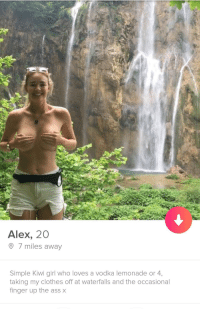 Clothes, Fucking, and Girl: Alex, 20  7 miles away  Simple Kiwi girl who loves a vodka lemonade or 4,  taking my clothes off at waterfalls and the occasional  finger up the assx Alex isnt fucking around.